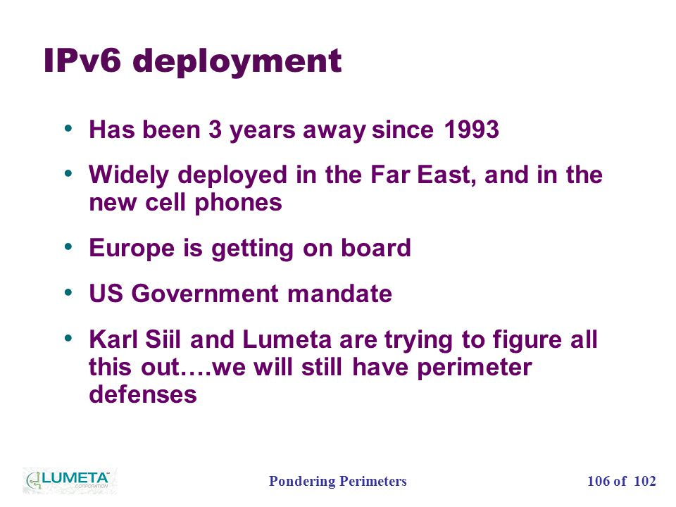 106 of 102Pondering Perimeters IPv6 deployment Has been 3 years away since 1993 Widely deployed in the Far East, and in the new cell phones Europe is getting on board US Government mandate Karl Siil and Lumeta are trying to figure all this out….we will still have perimeter defenses