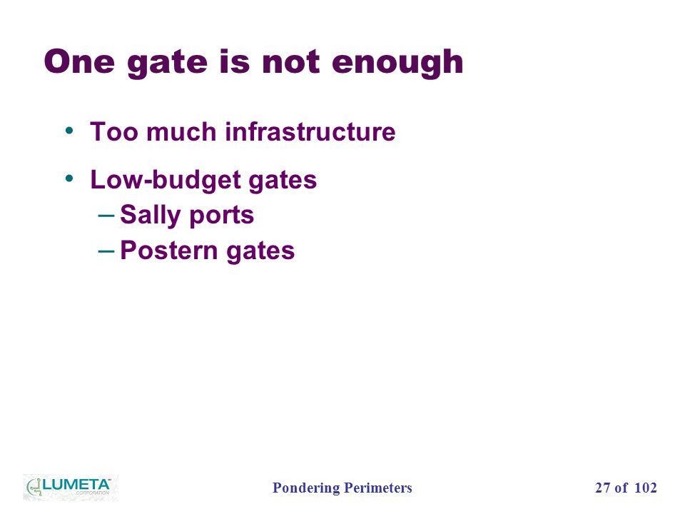 27 of 102Pondering Perimeters One gate is not enough Too much infrastructure Low-budget gates – Sally ports – Postern gates