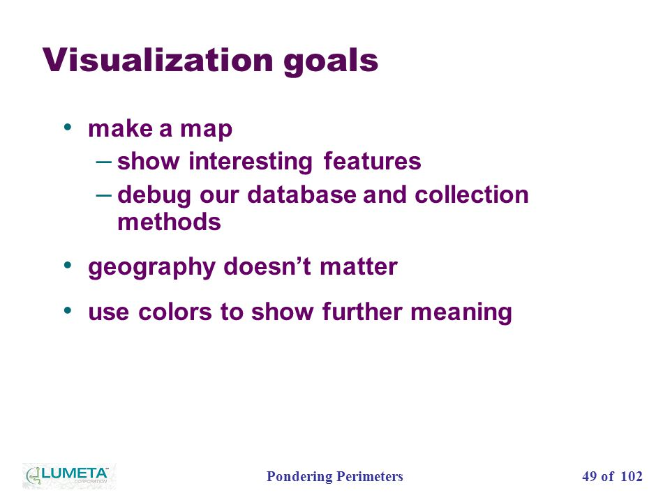 49 of 102Pondering Perimeters Visualization goals make a map – show interesting features – debug our database and collection methods geography doesn't matter use colors to show further meaning