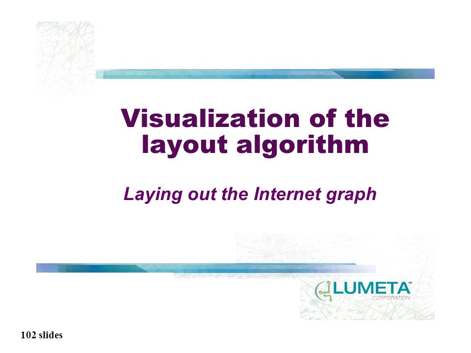 102 slides Visualization of the layout algorithm Laying out the Internet graph