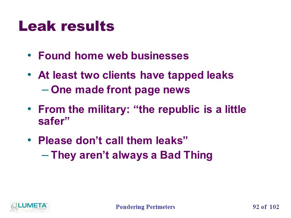 92 of 102Pondering Perimeters Leak results Found home web businesses At least two clients have tapped leaks – One made front page news From the military: the republic is a little safer Please don't call them leaks – They aren't always a Bad Thing