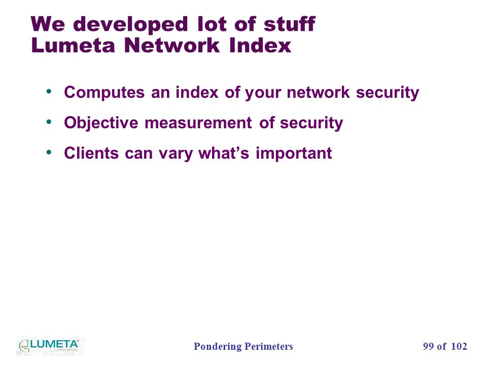 99 of 102Pondering Perimeters We developed lot of stuff Lumeta Network Index Computes an index of your network security Objective measurement of security Clients can vary what's important