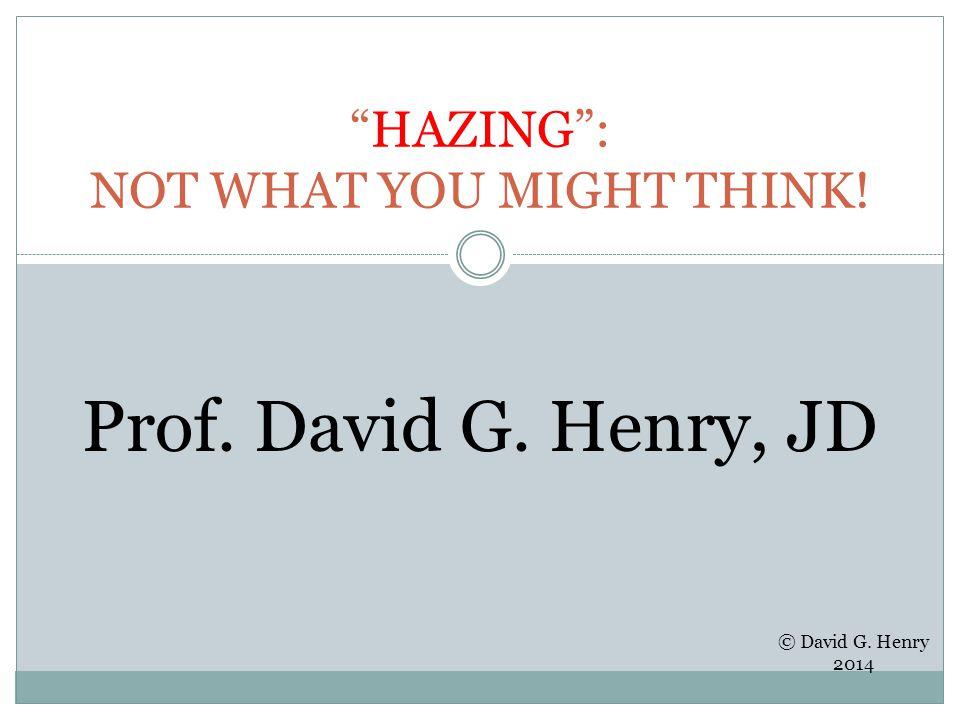 HAZING : NOT WHAT YOU MIGHT THINK! Prof. David G. Henry, JD © David G. Henry 2014