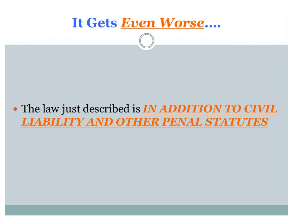 It Gets Even Worse…. The law just described is IN ADDITION TO CIVIL LIABILITY AND OTHER PENAL STATUTES