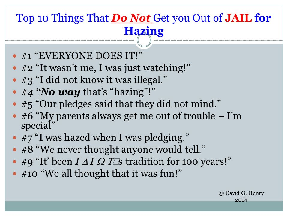 Top 10 Things That Do Not Get you Out of JAIL for Hazing #1 EVERYONE DOES IT! #2 It wasn't me, I was just watching! #3 I did not know it was illegal. #4 No way that's hazing ! #5 Our pledges said that they did not mind. #6 My parents always get me out of trouble – I'm special #7 I was hazed when I was pledging. #8 We never thought anyone would tell. #9 It' been I  I  ' s tradition for 100 years! #10 We all thought that it was fun! © David G.