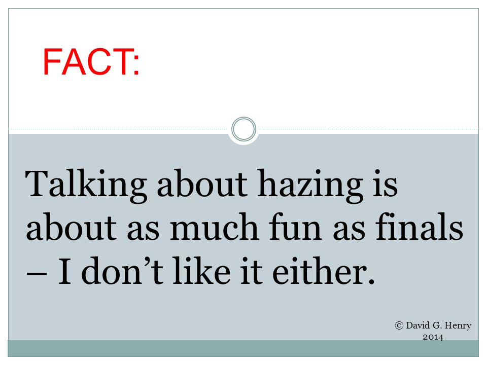 FACT: Talking about hazing is about as much fun as finals – I don't like it either. © David G. Henry 2014