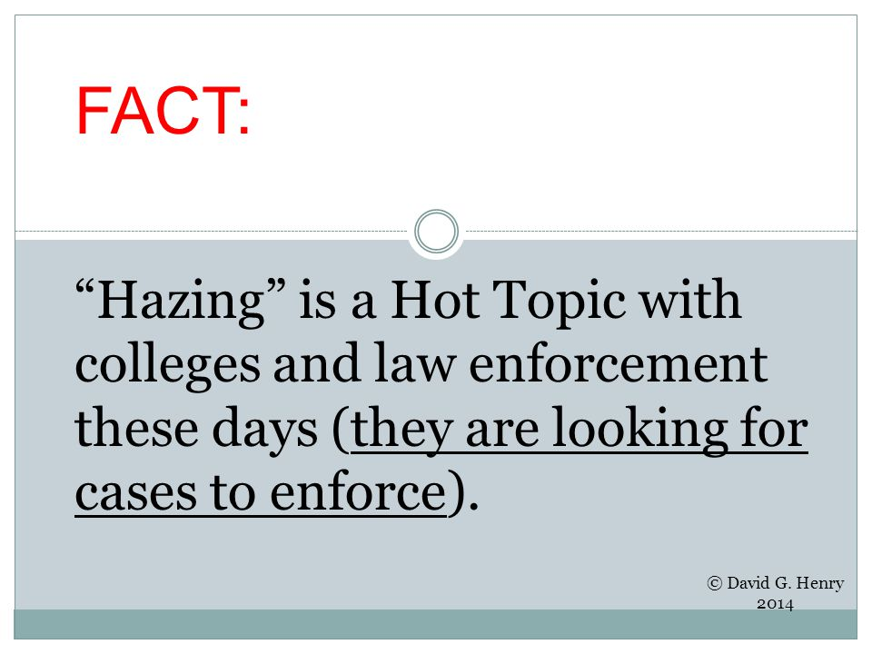 FACT: Hazing is a Hot Topic with colleges and law enforcement these days (they are looking for cases to enforce).