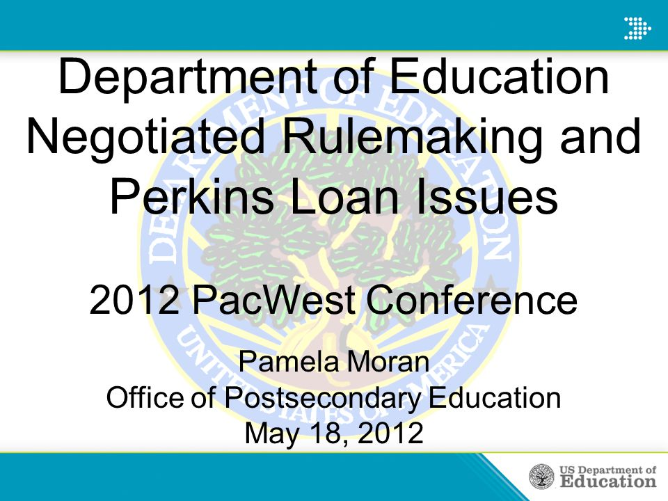 Department of Education Negotiated Rulemaking and Perkins Loan Issues 2012 PacWest Conference Pamela Moran Office of Postsecondary Education May 18, 2012