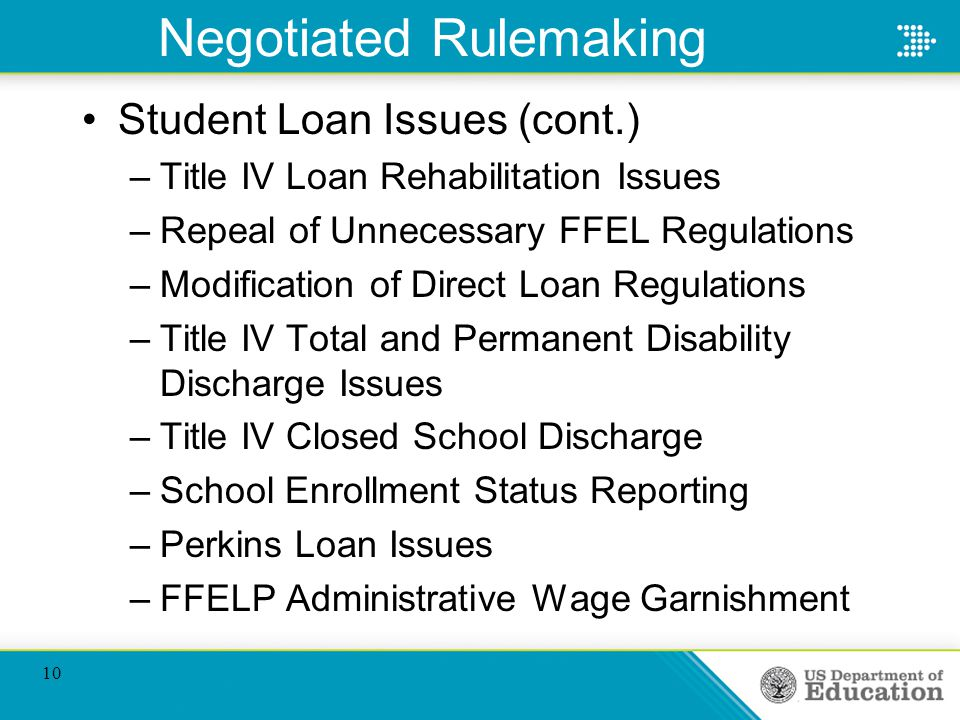 Negotiated Rulemaking Student Loan Issues (cont.) –Title IV Loan Rehabilitation Issues –Repeal of Unnecessary FFEL Regulations –Modification of Direct Loan Regulations –Title IV Total and Permanent Disability Discharge Issues –Title IV Closed School Discharge –School Enrollment Status Reporting –Perkins Loan Issues –FFELP Administrative Wage Garnishment 10