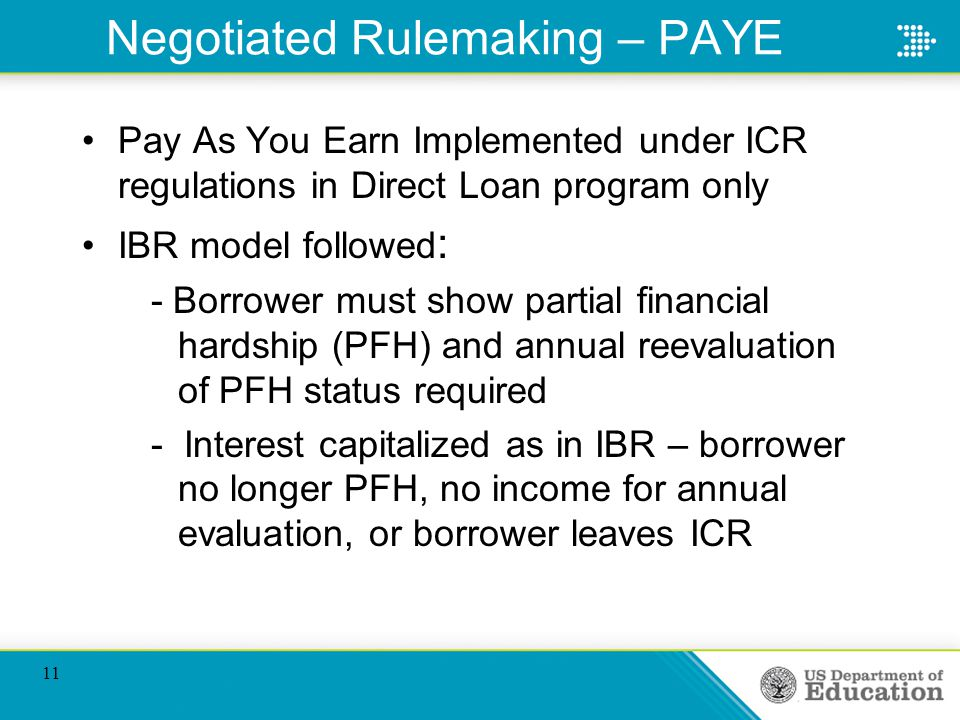 Negotiated Rulemaking – PAYE Pay As You Earn Implemented under ICR regulations in Direct Loan program only IBR model followed : - Borrower must show partial financial hardship (PFH) and annual reevaluation of PFH status required - Interest capitalized as in IBR – borrower no longer PFH, no income for annual evaluation, or borrower leaves ICR 11