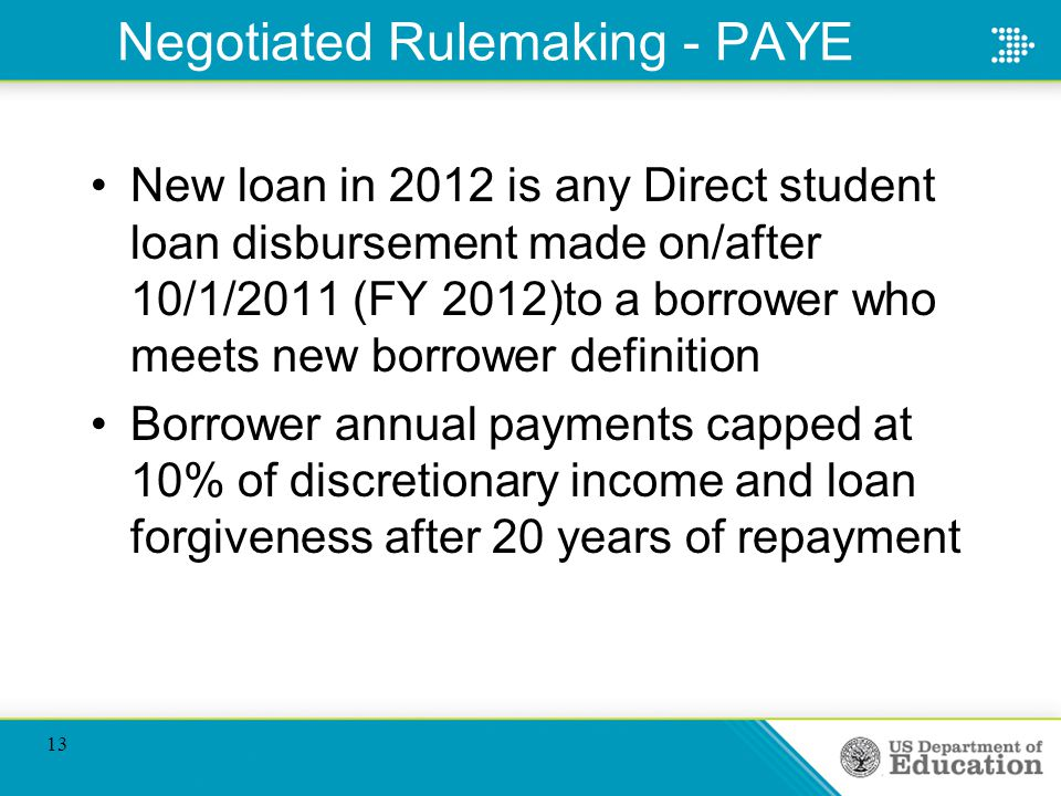 Negotiated Rulemaking - PAYE New loan in 2012 is any Direct student loan disbursement made on/after 10/1/2011 (FY 2012)to a borrower who meets new borrower definition Borrower annual payments capped at 10% of discretionary income and loan forgiveness after 20 years of repayment 13