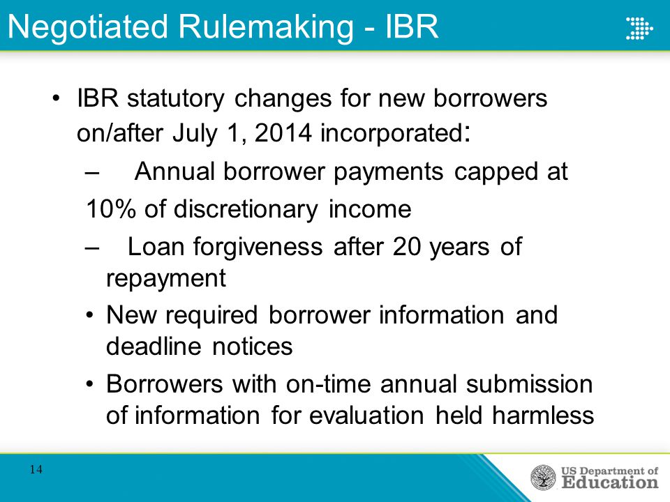 Negotiated Rulemaking - IBR IBR statutory changes for new borrowers on/after July 1, 2014 incorporated : – Annual borrower payments capped at 10% of discretionary income – Loan forgiveness after 20 years of repayment New required borrower information and deadline notices Borrowers with on-time annual submission of information for evaluation held harmless 14
