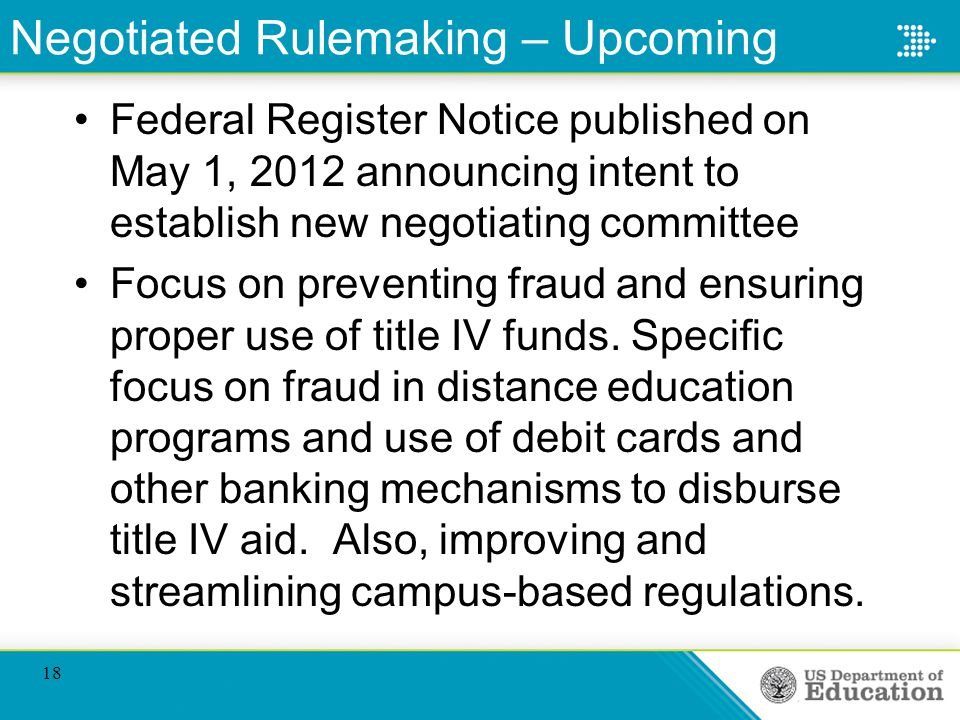 Negotiated Rulemaking – Upcoming Federal Register Notice published on May 1, 2012 announcing intent to establish new negotiating committee Focus on preventing fraud and ensuring proper use of title IV funds.