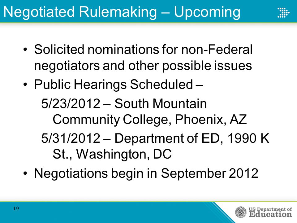 Negotiated Rulemaking – Upcoming Solicited nominations for non-Federal negotiators and other possible issues Public Hearings Scheduled – 5/23/2012 – South Mountain Community College, Phoenix, AZ 5/31/2012 – Department of ED, 1990 K St., Washington, DC Negotiations begin in September 2012 19
