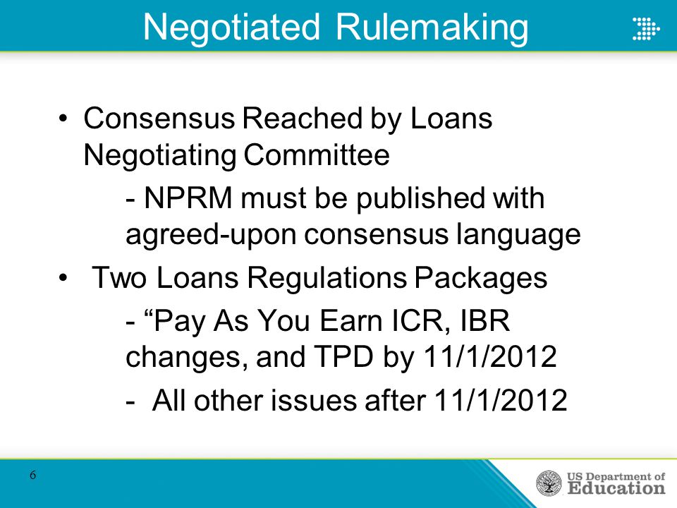 Negotiated Rulemaking Consensus Reached by Loans Negotiating Committee - NPRM must be published with agreed-upon consensus language Two Loans Regulations Packages - Pay As You Earn ICR, IBR changes, and TPD by 11/1/2012 - All other issues after 11/1/2012 6