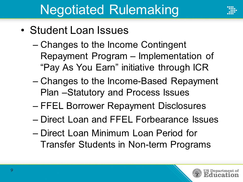 Negotiated Rulemaking Student Loan Issues –Changes to the Income Contingent Repayment Program – Implementation of Pay As You Earn initiative through ICR –Changes to the Income-Based Repayment Plan –Statutory and Process Issues –FFEL Borrower Repayment Disclosures –Direct Loan and FFEL Forbearance Issues –Direct Loan Minimum Loan Period for Transfer Students in Non-term Programs 9