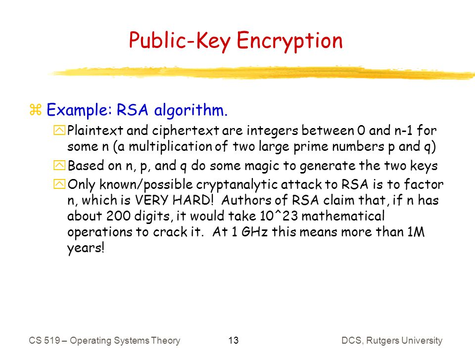 13 CS 519 – Operating Systems TheoryDCS, Rutgers University Public-Key Encryption zExample: RSA algorithm.