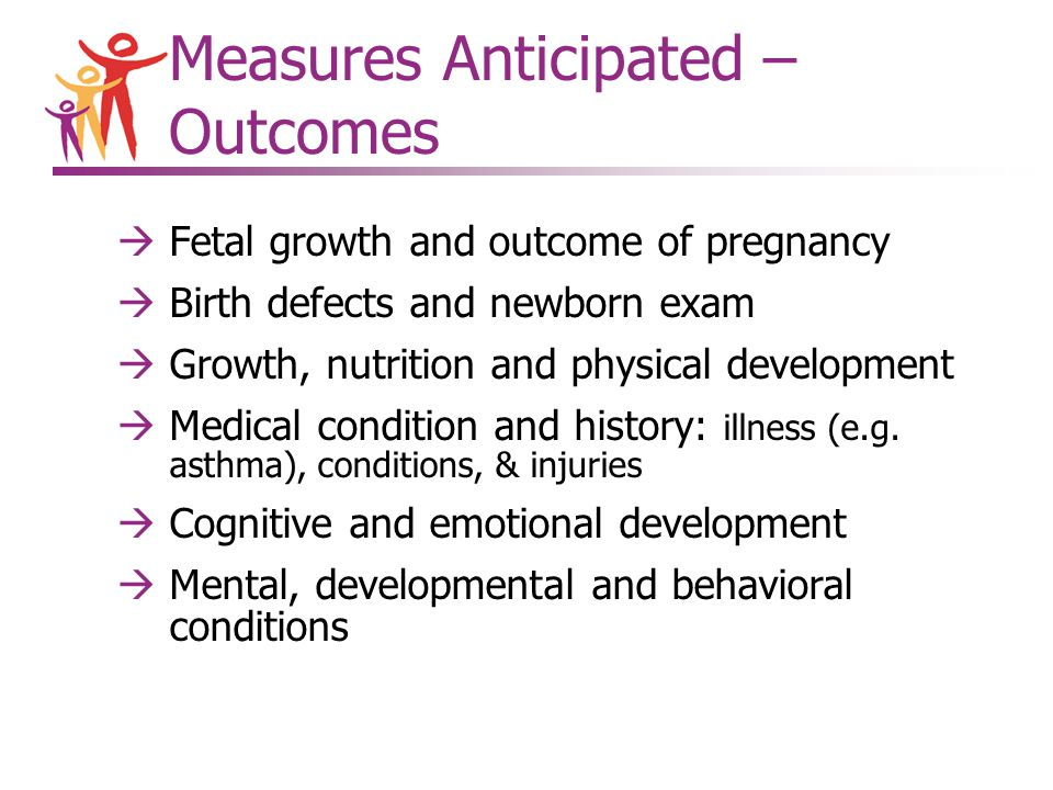 àFetal growth and outcome of pregnancy àBirth defects and newborn exam àGrowth, nutrition and physical development àMedical condition and history: illness (e.g.