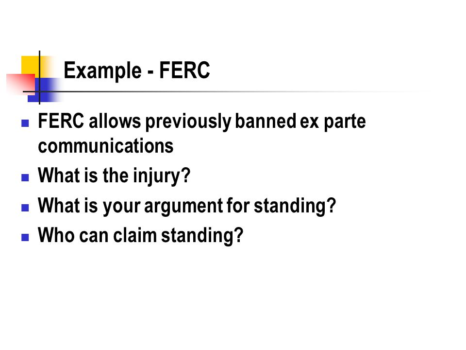 Example - FERC FERC allows previously banned ex parte communications What is the injury.