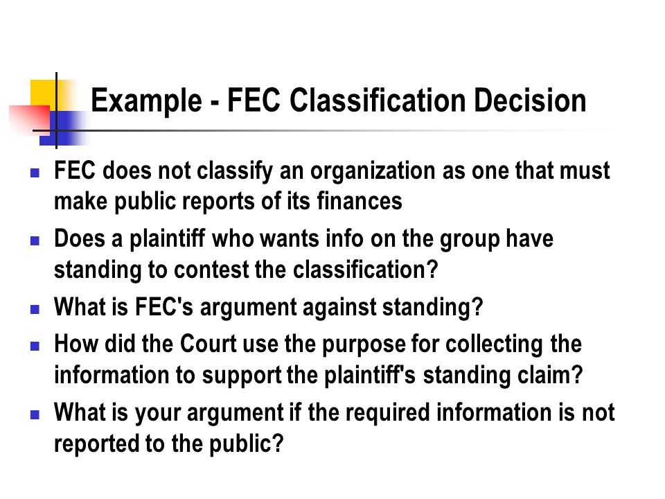 Example - FEC Classification Decision FEC does not classify an organization as one that must make public reports of its finances Does a plaintiff who wants info on the group have standing to contest the classification.