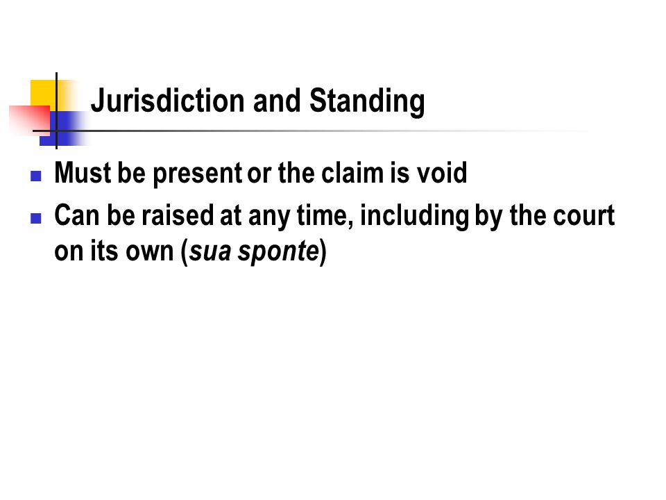 Jurisdiction and Standing Must be present or the claim is void Can be raised at any time, including by the court on its own ( sua sponte )