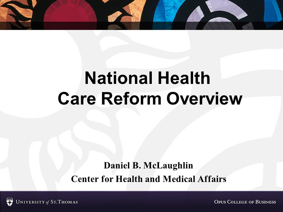 National Health Care Reform Overview Daniel B. McLaughlin Center for Health and Medical Affairs