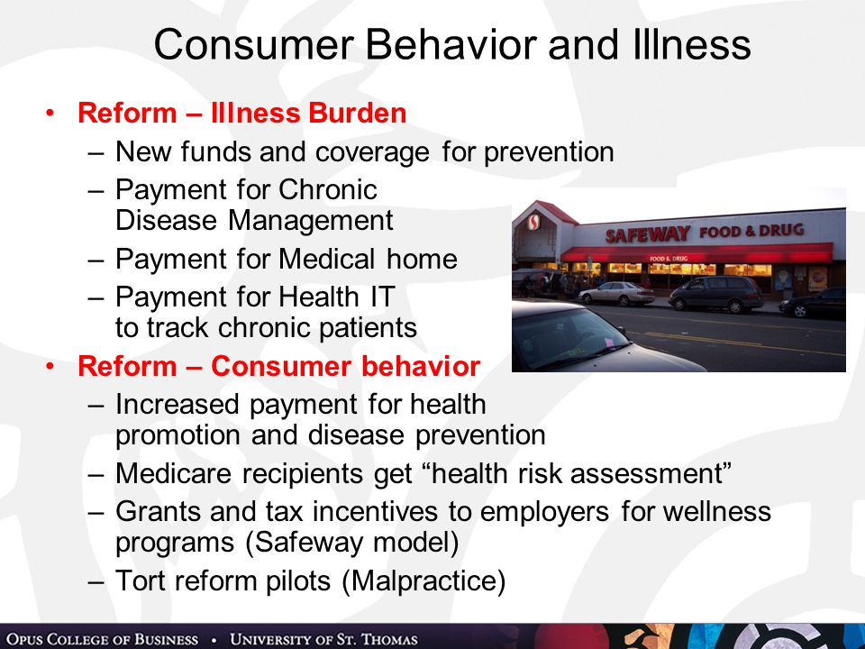 Consumer Behavior and Illness Reform – Illness Burden –New funds and coverage for prevention –Payment for Chronic Disease Management –Payment for Medical home –Payment for Health IT to track chronic patients Reform – Consumer behavior –Increased payment for health promotion and disease prevention –Medicare recipients get health risk assessment –Grants and tax incentives to employers for wellness programs (Safeway model) –Tort reform pilots (Malpractice)