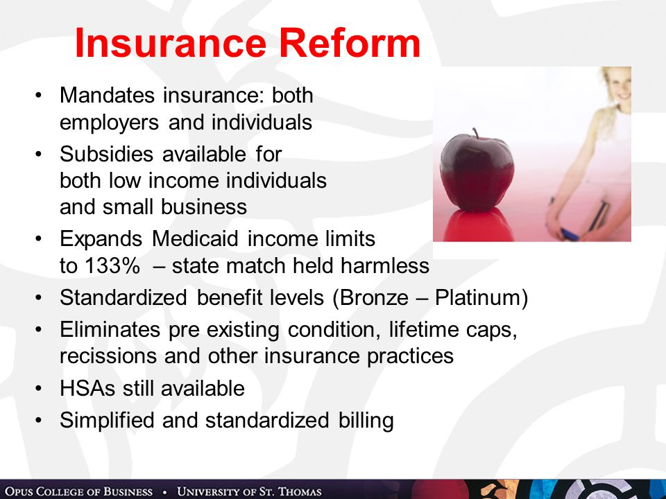 Insurance Reform Mandates insurance: both employers and individuals Subsidies available for both low income individuals and small business Expands Medicaid income limits to 133% – state match held harmless Standardized benefit levels (Bronze – Platinum) Eliminates pre existing condition, lifetime caps, recissions and other insurance practices HSAs still available Simplified and standardized billing