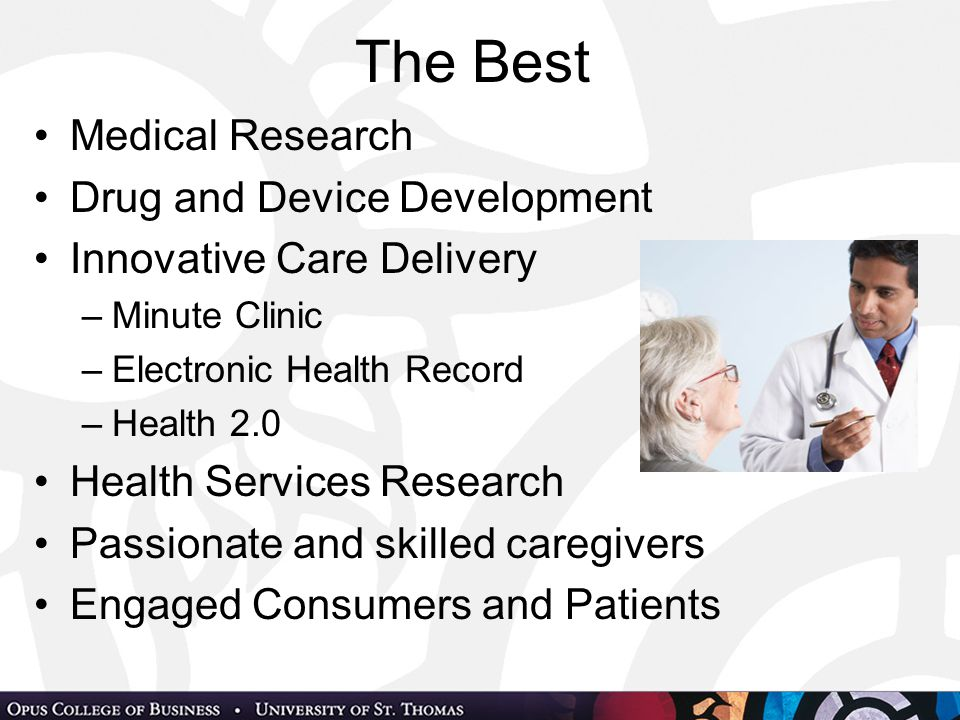 The Best Medical Research Drug and Device Development Innovative Care Delivery –Minute Clinic –Electronic Health Record –Health 2.0 Health Services Research Passionate and skilled caregivers Engaged Consumers and Patients