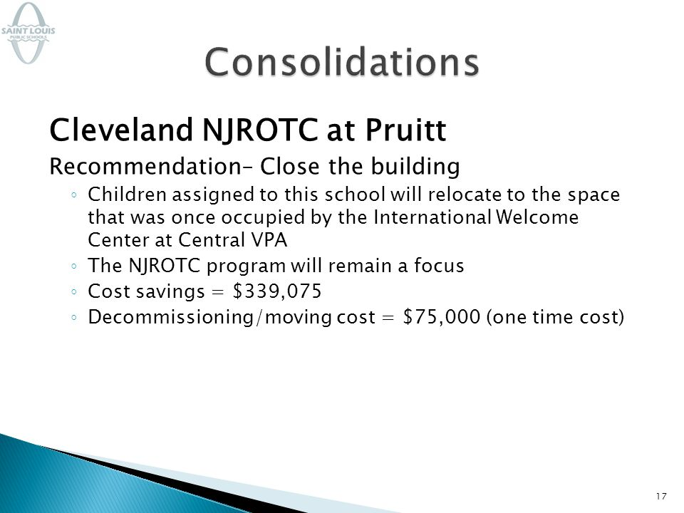 Cleveland NJROTC at Pruitt Recommendation– Close the building ◦ Children assigned to this school will relocate to the space that was once occupied by the International Welcome Center at Central VPA ◦ The NJROTC program will remain a focus ◦ Cost savings = $339,075 ◦ Decommissioning/moving cost = $75,000 (one time cost) 17