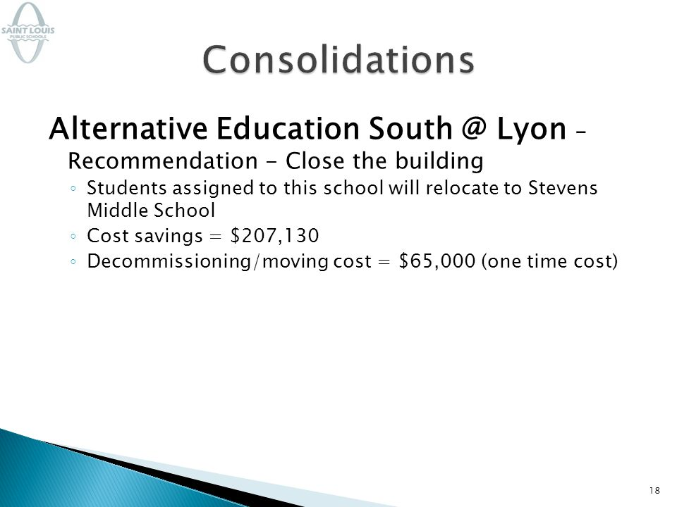Alternative Education South @ Lyon – Recommendation - Close the building ◦ Students assigned to this school will relocate to Stevens Middle School ◦ Cost savings = $207,130 ◦ Decommissioning/moving cost = $65,000 (one time cost) 18