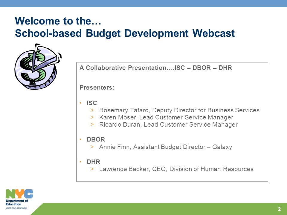 22 Welcome to the… School-based Budget Development Webcast A Collaborative Presentation….ISC – DBOR – DHR Presenters: ISC >Rosemary Tafaro, Deputy Director for Business Services >Karen Moser, Lead Customer Service Manager >Ricardo Duran, Lead Customer Service Manager DBOR >Annie Finn, Assistant Budget Director – Galaxy DHR >Lawrence Becker, CEO, Division of Human Resources