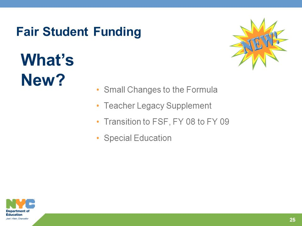 25 Fair Student Funding Small Changes to the Formula Teacher Legacy Supplement Transition to FSF, FY 08 to FY 09 Special Education What's New