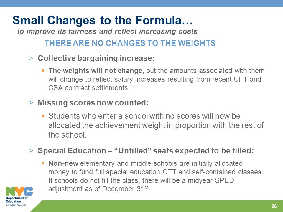 26 Small Changes to the Formula… >Collective bargaining increase:  The weights will not change, but the amounts associated with them will change to reflect salary increases resulting from recent UFT and CSA contract settlements.