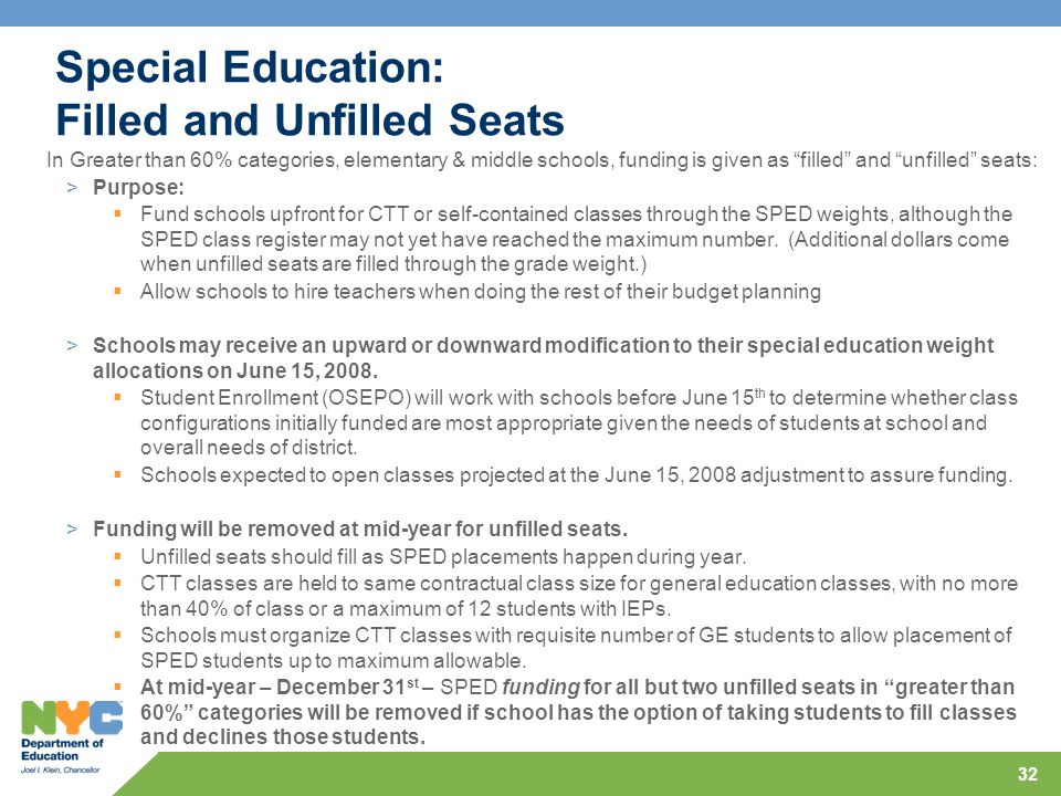 32 Special Education: Filled and Unfilled Seats In Greater than 60% categories, elementary & middle schools, funding is given as filled and unfilled seats: >Purpose:  Fund schools upfront for CTT or self-contained classes through the SPED weights, although the SPED class register may not yet have reached the maximum number.