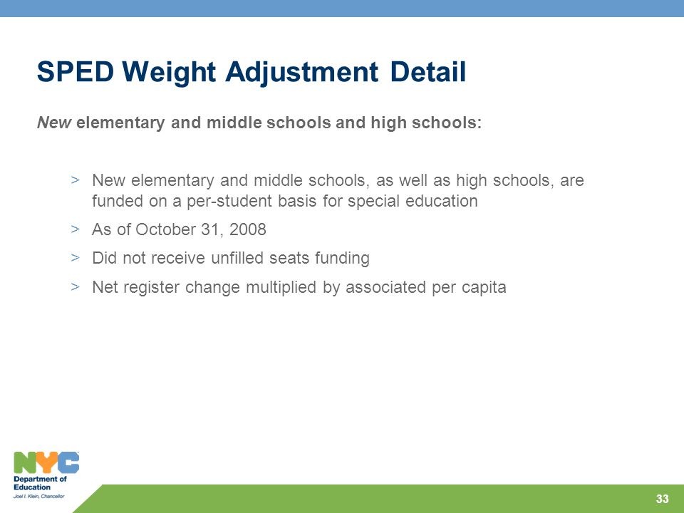 33 SPED Weight Adjustment Detail New elementary and middle schools and high schools: >New elementary and middle schools, as well as high schools, are funded on a per-student basis for special education >As of October 31, 2008 >Did not receive unfilled seats funding >Net register change multiplied by associated per capita