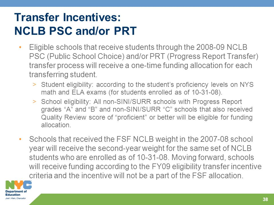 38 Transfer Incentives: NCLB PSC and/or PRT Eligible schools that receive students through the 2008-09 NCLB PSC (Public School Choice) and/or PRT (Progress Report Transfer) transfer process will receive a one-time funding allocation for each transferring student.