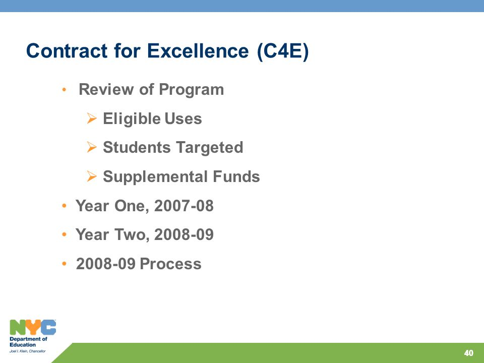 40 Contract for Excellence (C4E) Review of Program  Eligible Uses  Students Targeted  Supplemental Funds Year One, 2007-08 Year Two, 2008-09 2008-09 Process