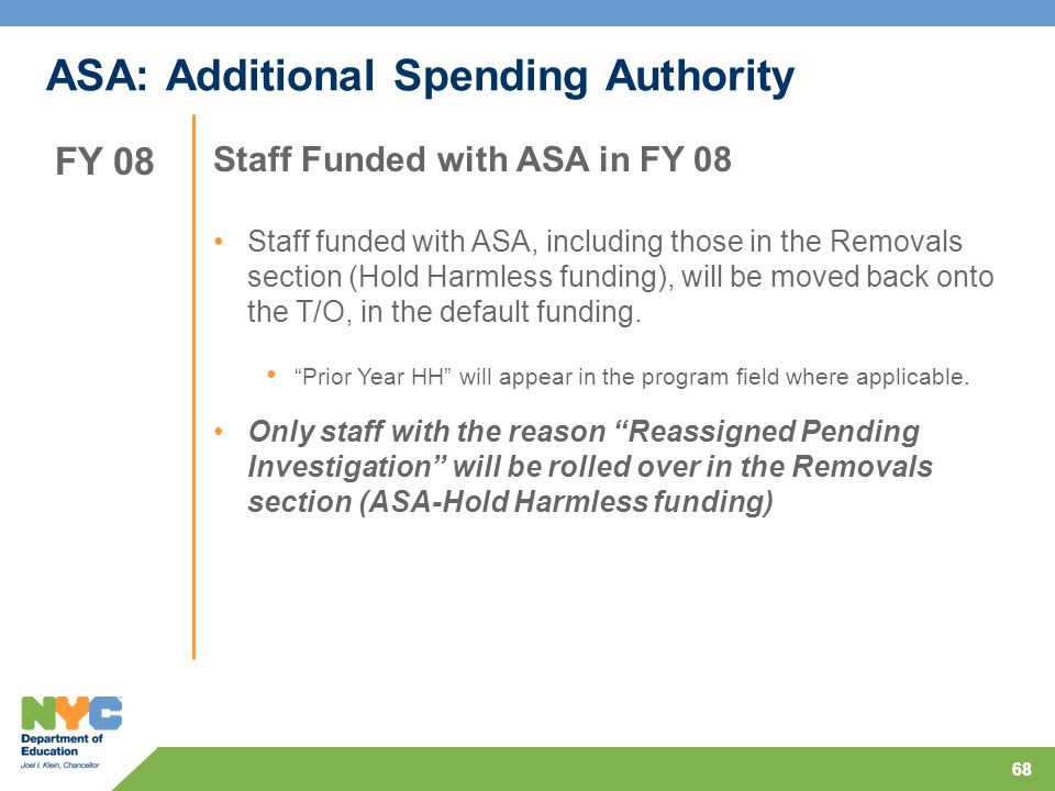 68 ASA: Additional Spending Authority Staff Funded with ASA in FY 08 Staff funded with ASA, including those in the Removals section (Hold Harmless funding), will be moved back onto the T/O, in the default funding.