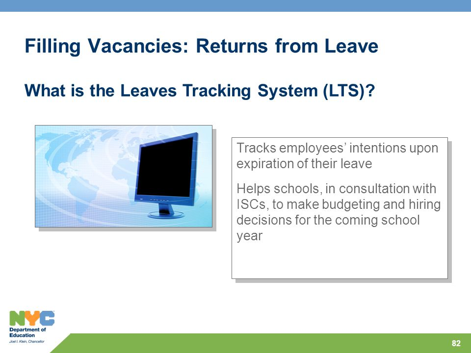 82 Filling Vacancies: Returns from Leave Tracks employees' intentions upon expiration of their leave Helps schools, in consultation with ISCs, to make budgeting and hiring decisions for the coming school year Tracks employees' intentions upon expiration of their leave Helps schools, in consultation with ISCs, to make budgeting and hiring decisions for the coming school year What is the Leaves Tracking System (LTS)