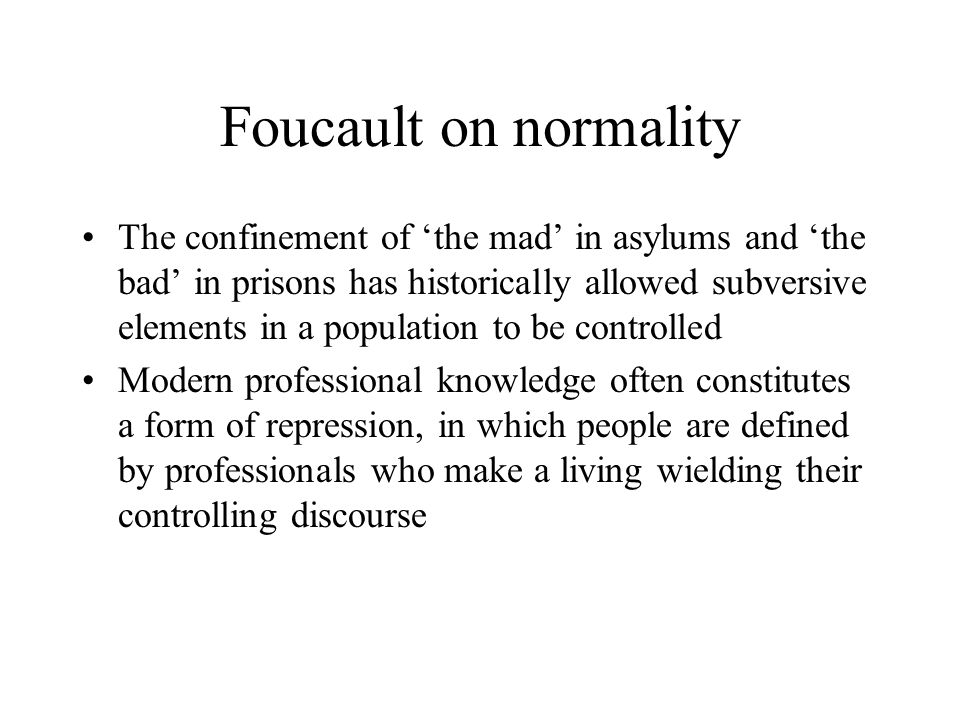 Foucault on normality The confinement of 'the mad' in asylums and 'the bad' in prisons has historically allowed subversive elements in a population to be controlled Modern professional knowledge often constitutes a form of repression, in which people are defined by professionals who make a living wielding their controlling discourse