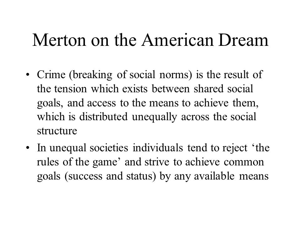 Merton on the American Dream Crime (breaking of social norms) is the result of the tension which exists between shared social goals, and access to the means to achieve them, which is distributed unequally across the social structure In unequal societies individuals tend to reject 'the rules of the game' and strive to achieve common goals (success and status) by any available means