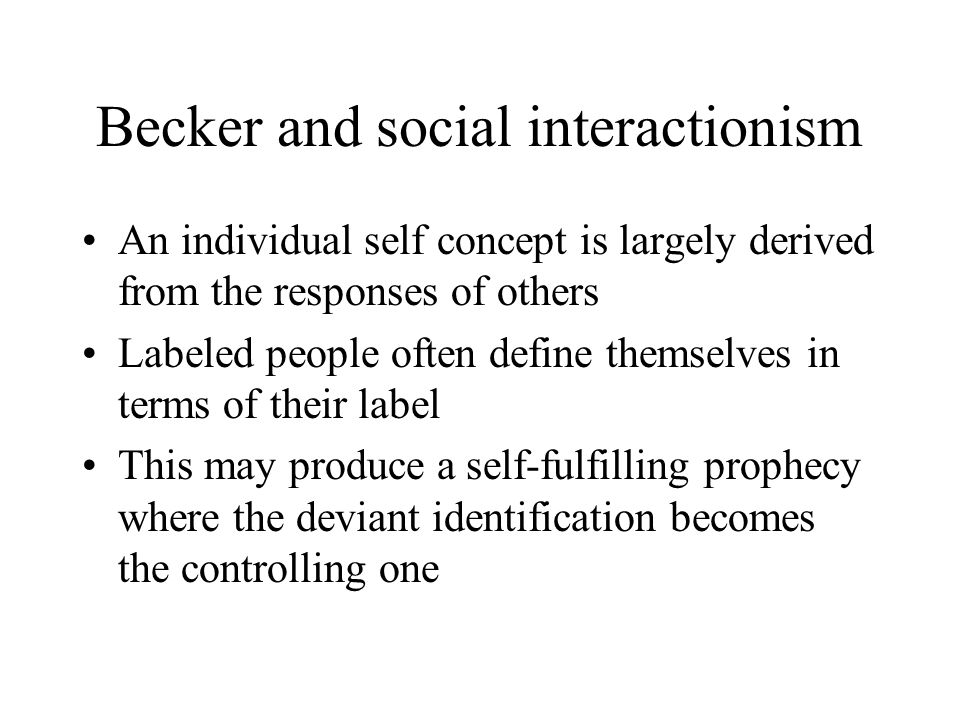 Becker and social interactionism An individual self concept is largely derived from the responses of others Labeled people often define themselves in terms of their label This may produce a self-fulfilling prophecy where the deviant identification becomes the controlling one