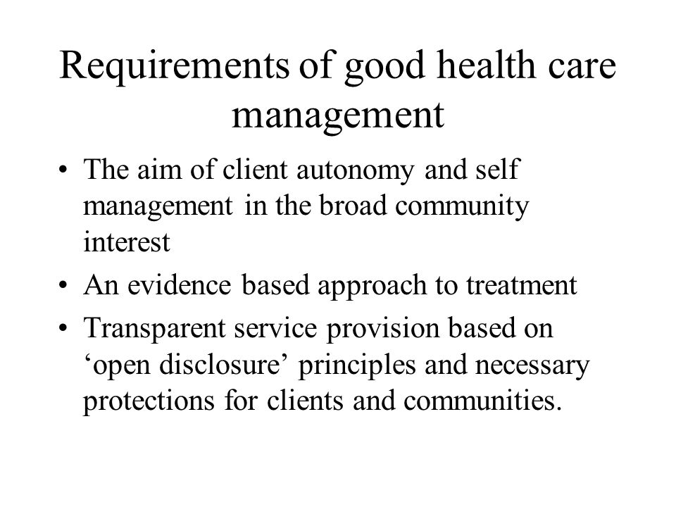 Requirements of good health care management The aim of client autonomy and self management in the broad community interest An evidence based approach to treatment Transparent service provision based on 'open disclosure' principles and necessary protections for clients and communities.