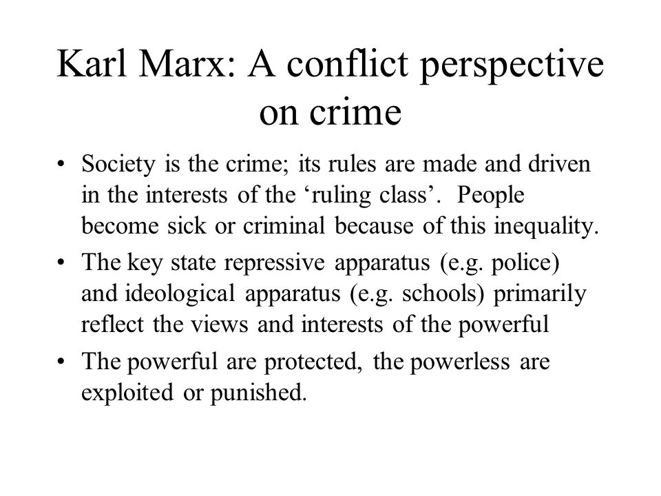 Karl Marx: A conflict perspective on crime Society is the crime; its rules are made and driven in the interests of the 'ruling class'.