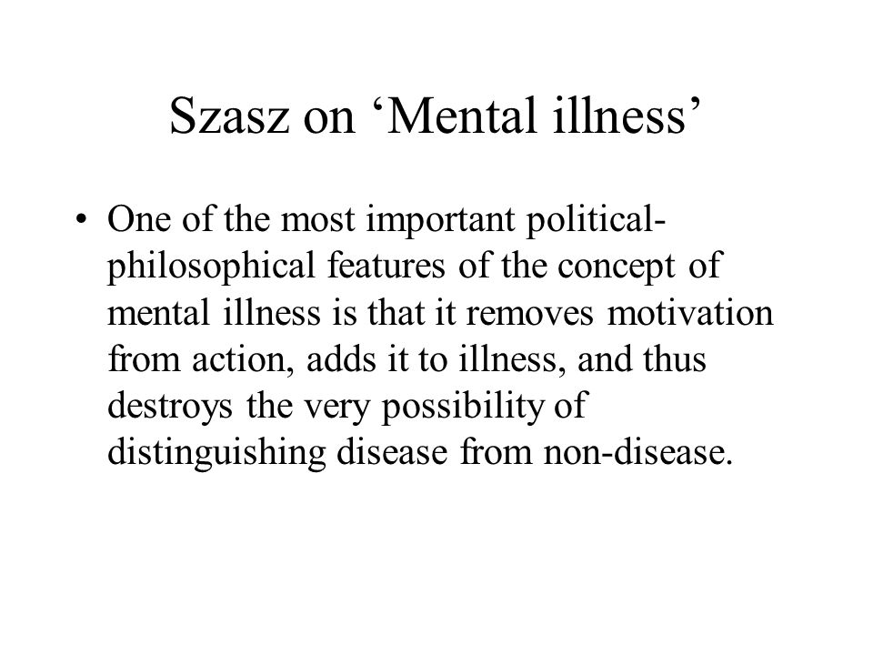 Szasz on 'Mental illness' One of the most important political- philosophical features of the concept of mental illness is that it removes motivation from action, adds it to illness, and thus destroys the very possibility of distinguishing disease from non-disease.