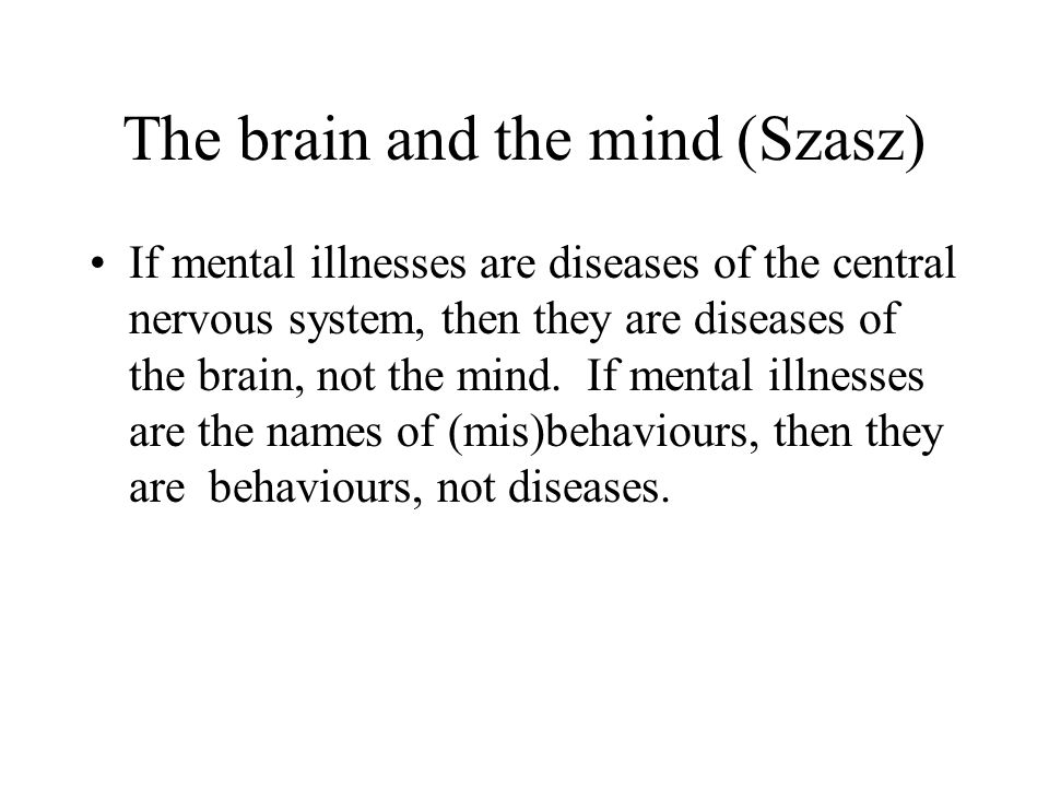 The brain and the mind (Szasz) If mental illnesses are diseases of the central nervous system, then they are diseases of the brain, not the mind.