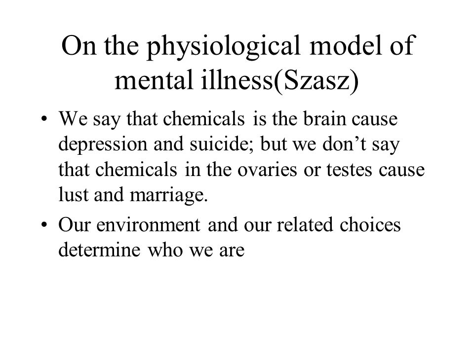 On the physiological model of mental illness(Szasz) We say that chemicals is the brain cause depression and suicide; but we don't say that chemicals in the ovaries or testes cause lust and marriage.