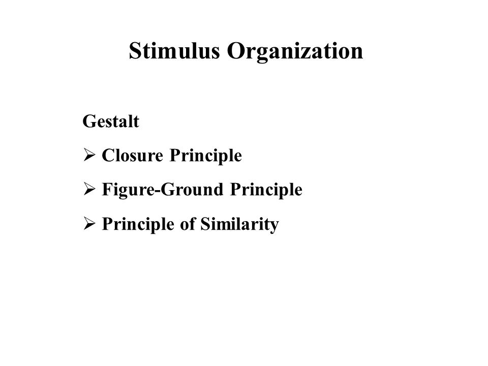 Gestalt  Closure Principle  Figure-Ground Principle  Principle of Similarity Stimulus Organization