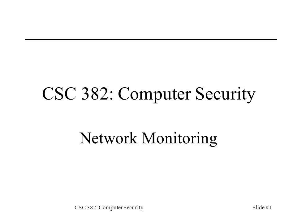 CSC 382: Computer SecuritySlide #1 CSC 382: Computer Security Network Monitoring